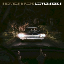 Shovels And Rope - Little Seeds
